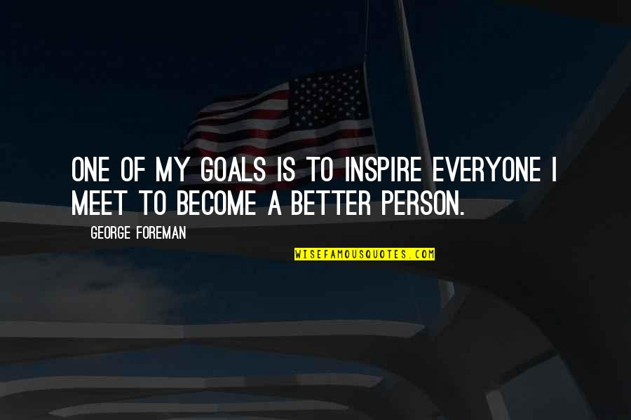 Become A Better Person Quotes By George Foreman: One of my goals is to inspire everyone