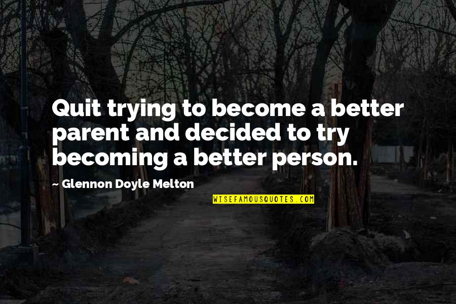 Become A Better Person Quotes By Glennon Doyle Melton: Quit trying to become a better parent and