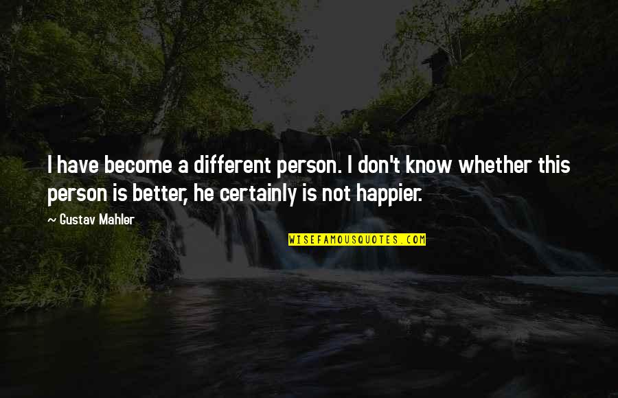 Become A Better Person Quotes By Gustav Mahler: I have become a different person. I don't