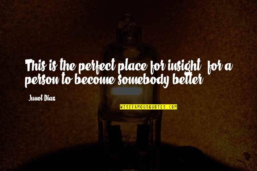 Become A Better Person Quotes By Junot Diaz: This is the perfect place for insight, for