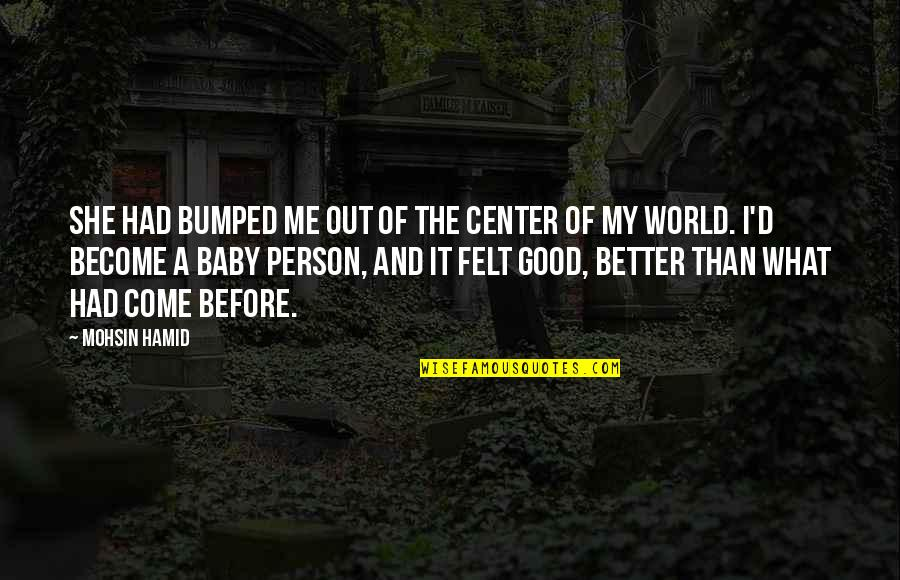 Become A Better Person Quotes By Mohsin Hamid: She had bumped me out of the center