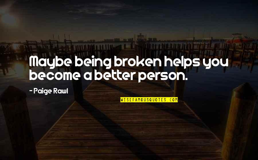 Become A Better Person Quotes By Paige Rawl: Maybe being broken helps you become a better