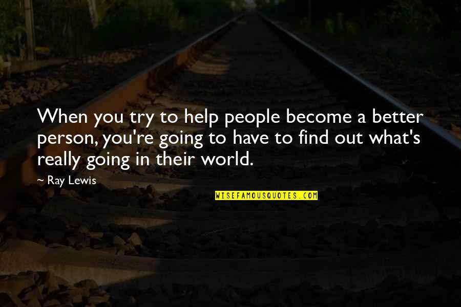 Become A Better Person Quotes By Ray Lewis: When you try to help people become a