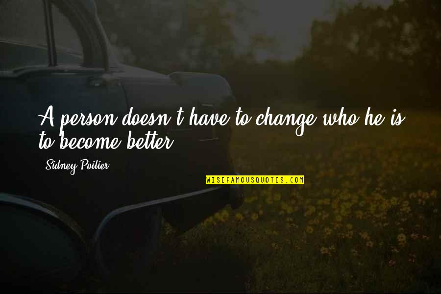Become A Better Person Quotes By Sidney Poitier: A person doesn't have to change who he
