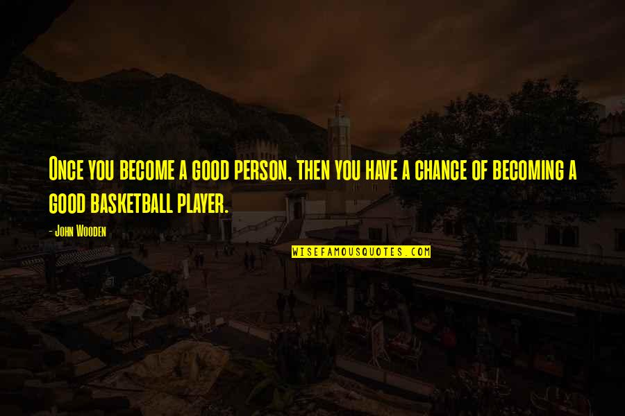 Become A Good Person Quotes By John Wooden: Once you become a good person, then you