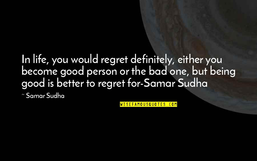 Become A Good Person Quotes By Samar Sudha: In life, you would regret definitely, either you