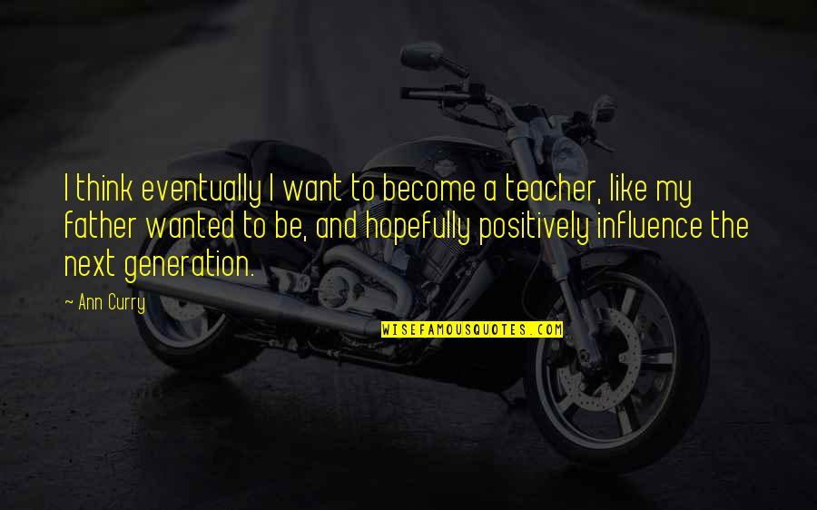 Become A Teacher Quotes By Ann Curry: I think eventually I want to become a