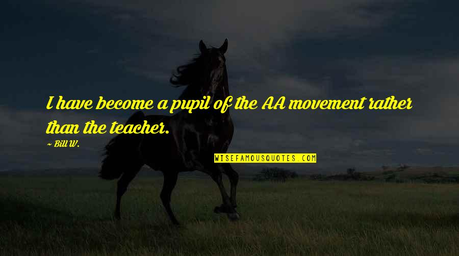 Become A Teacher Quotes By Bill W.: I have become a pupil of the AA