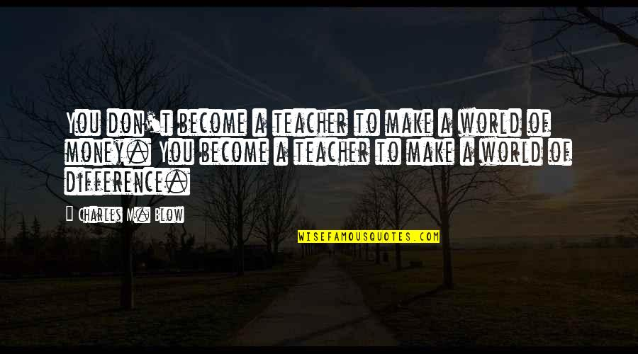 Become A Teacher Quotes By Charles M. Blow: You don't become a teacher to make a