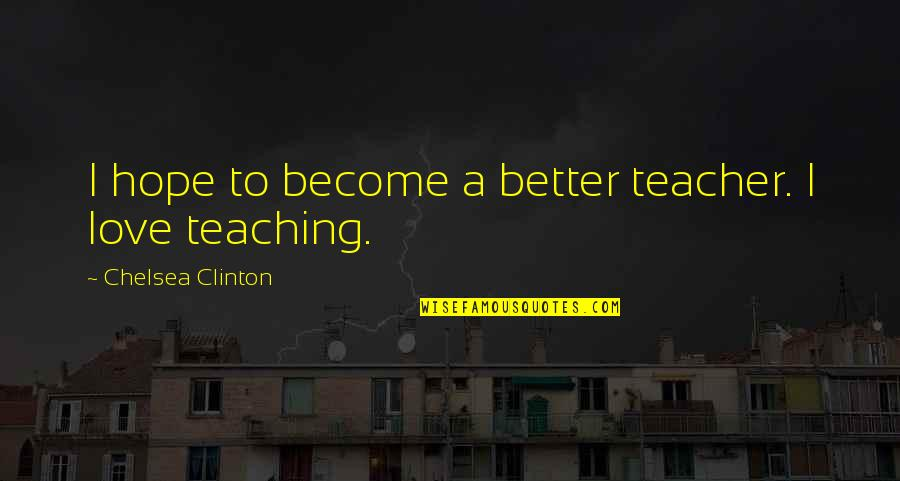 Become A Teacher Quotes By Chelsea Clinton: I hope to become a better teacher. I