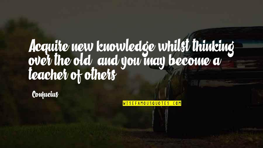 Become A Teacher Quotes By Confucius: Acquire new knowledge whilst thinking over the old,