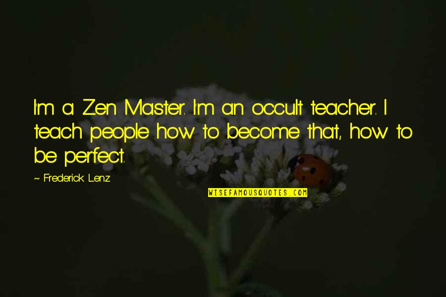 Become A Teacher Quotes By Frederick Lenz: I'm a Zen Master. I'm an occult teacher.