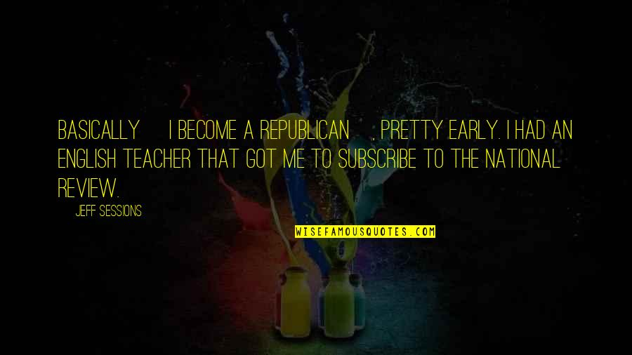 Become A Teacher Quotes By Jeff Sessions: Basically [I become a Republican], pretty early. I