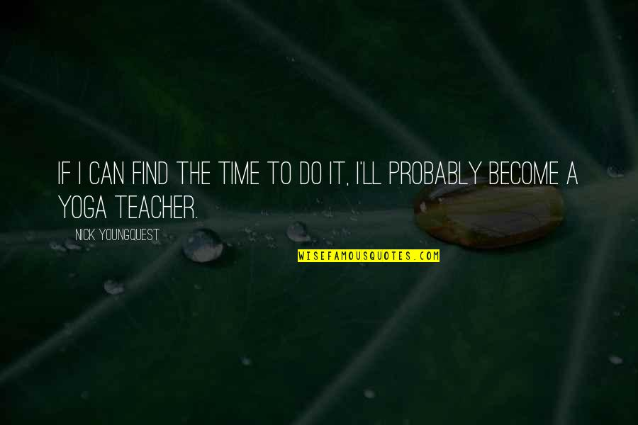 Become A Teacher Quotes By Nick Youngquest: If I can find the time to do