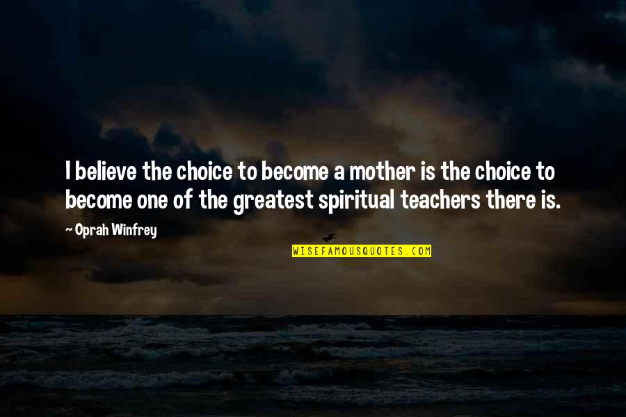 Become A Teacher Quotes By Oprah Winfrey: I believe the choice to become a mother