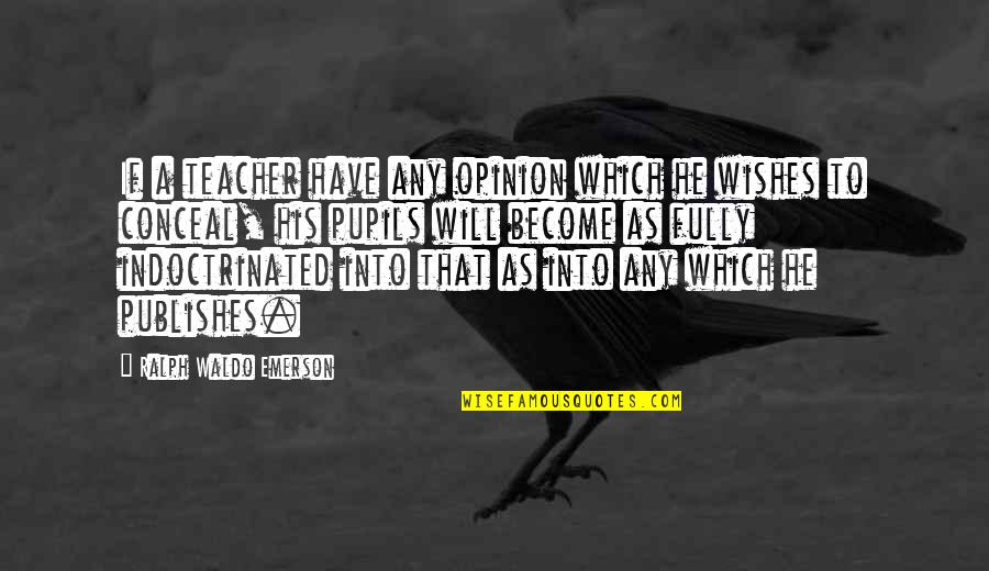 Become A Teacher Quotes By Ralph Waldo Emerson: If a teacher have any opinion which he