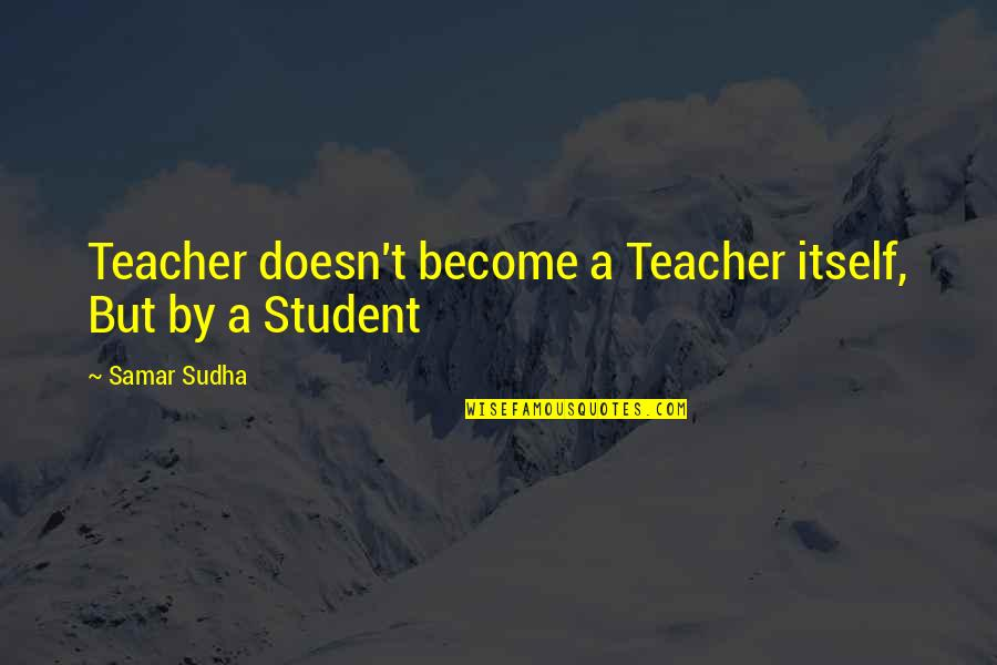 Become A Teacher Quotes By Samar Sudha: Teacher doesn't become a Teacher itself, But by