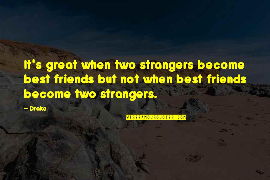 Become Stranger Quotes By Drake: It's great when two strangers become best friends