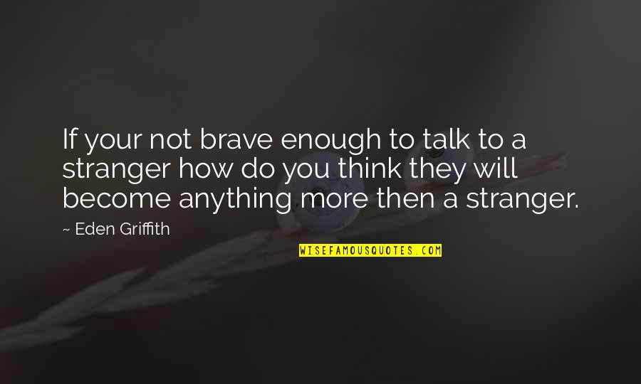 Become Stranger Quotes By Eden Griffith: If your not brave enough to talk to