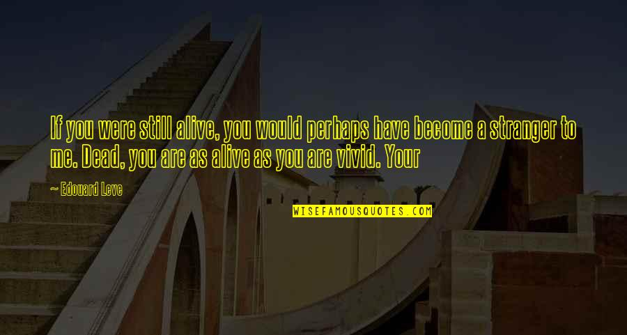 Become Stranger Quotes By Edouard Leve: If you were still alive, you would perhaps