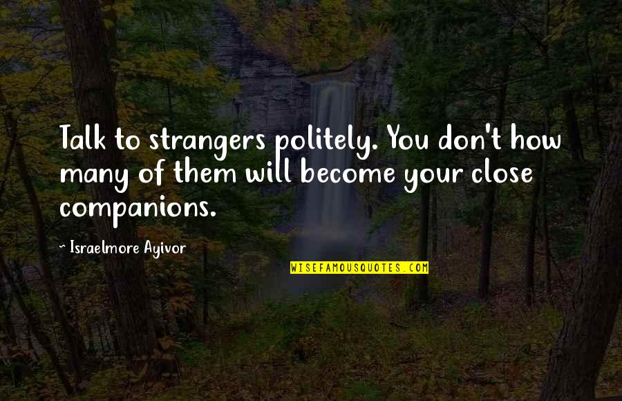 Become Stranger Quotes By Israelmore Ayivor: Talk to strangers politely. You don't how many