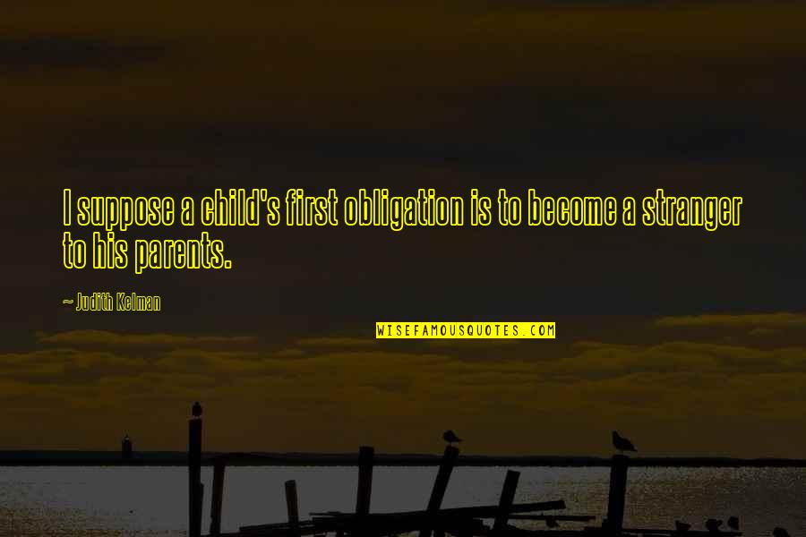 Become Stranger Quotes By Judith Kelman: I suppose a child's first obligation is to
