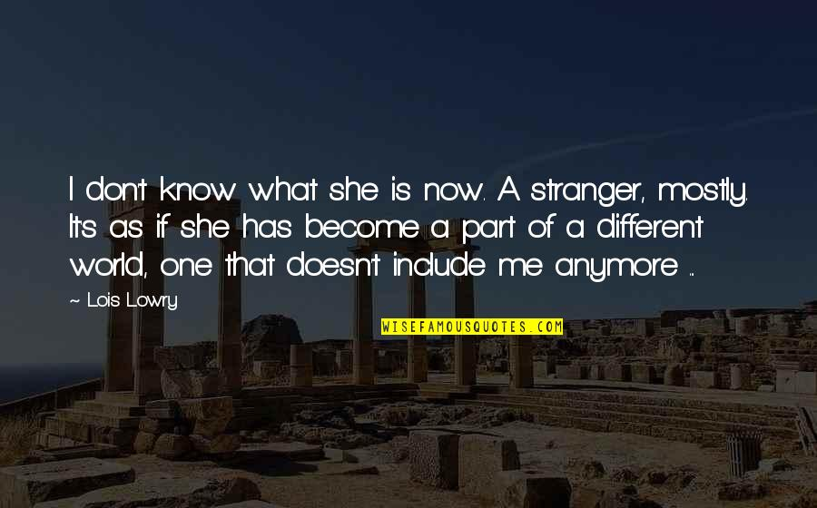 Become Stranger Quotes By Lois Lowry: I don't know what she is now. A