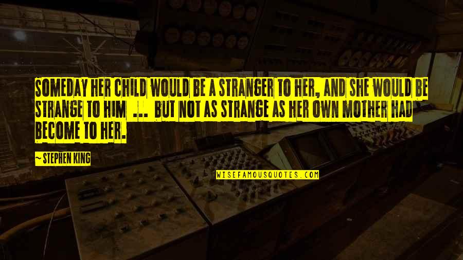 Become Stranger Quotes By Stephen King: Someday her child would be a stranger to