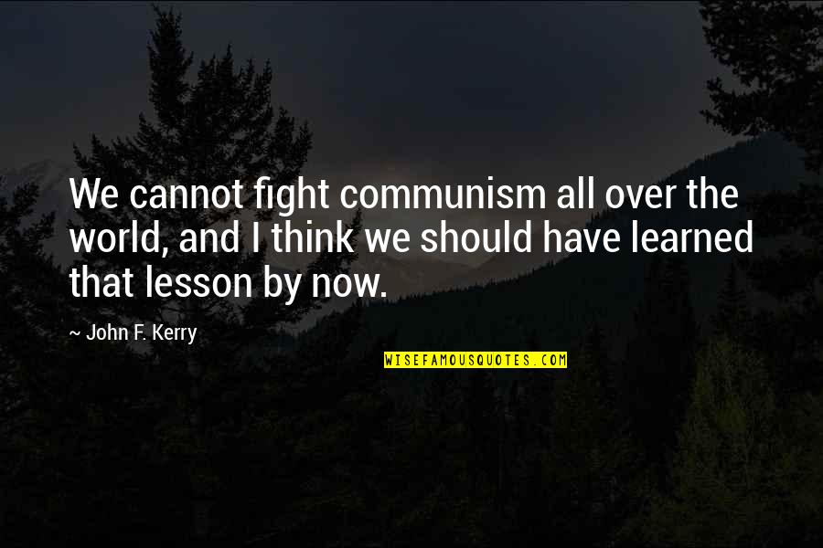 Becoming A Father For The Second Time Quotes By John F. Kerry: We cannot fight communism all over the world,