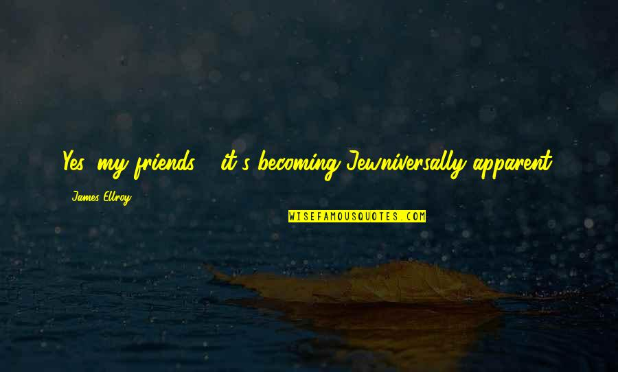 Becoming Best Friends Quotes By James Ellroy: Yes, my friends - it's becoming Jewniversally apparent.