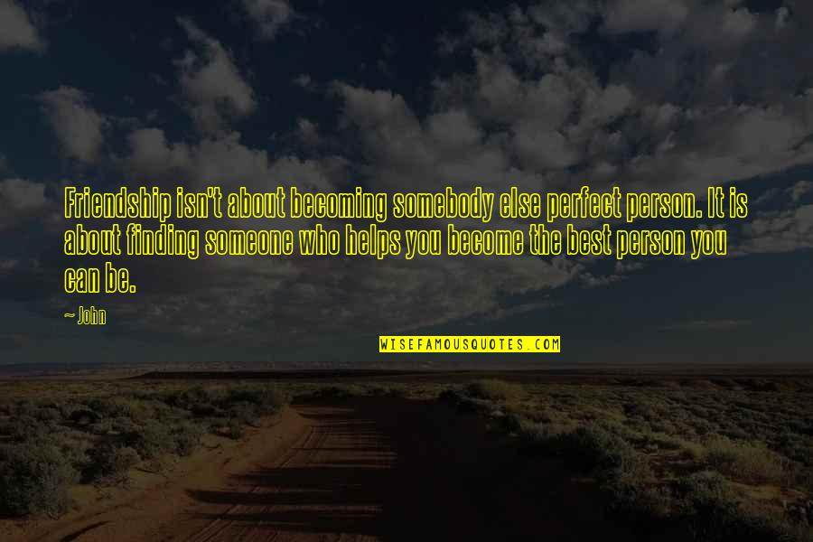 Becoming Best Friends Quotes By John: Friendship isn't about becoming somebody else perfect person.