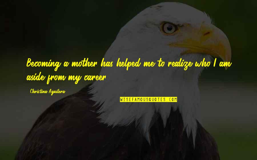 Becoming Your Mother Quotes By Christina Aguilera: Becoming a mother has helped me to realize