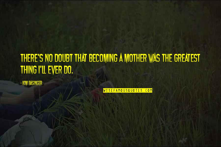 Becoming Your Mother Quotes By Kim Basinger: There's no doubt that becoming a mother was