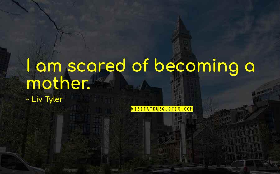 Becoming Your Mother Quotes By Liv Tyler: I am scared of becoming a mother.