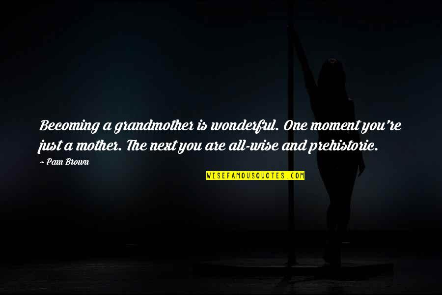 Becoming Your Mother Quotes By Pam Brown: Becoming a grandmother is wonderful. One moment you're