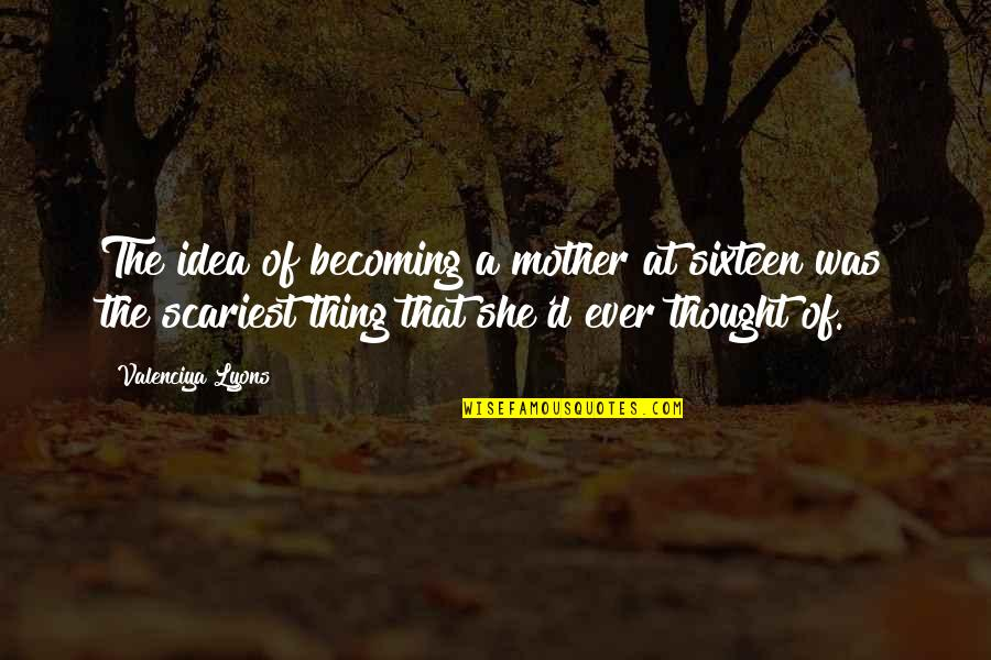 Becoming Your Mother Quotes By Valenciya Lyons: The idea of becoming a mother at sixteen
