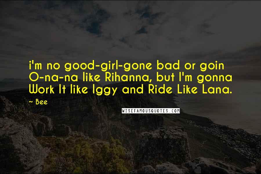 Bee quotes: i'm no good-girl-gone bad or goin O-na-na like Rihanna, but I'm gonna Work It like Iggy and Ride Like Lana.