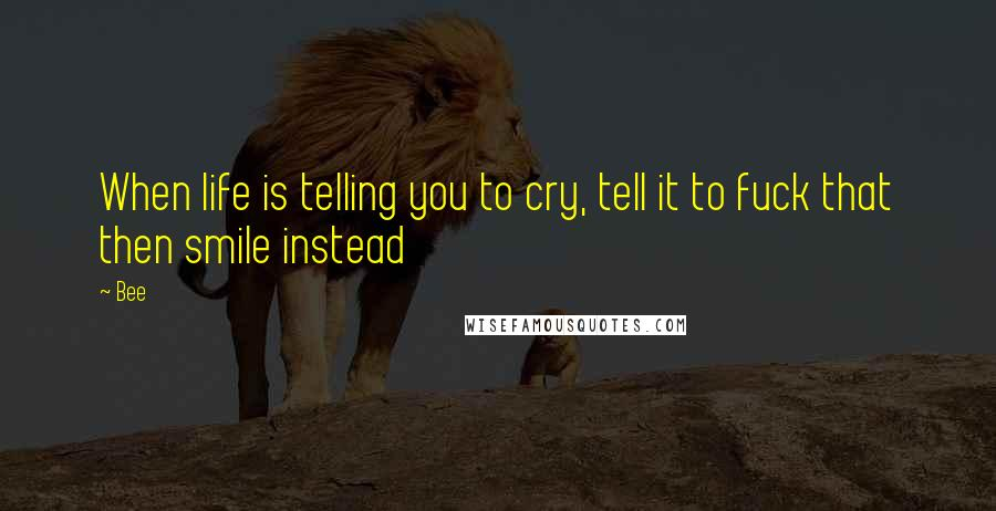 Bee quotes: When life is telling you to cry, tell it to fuck that then smile instead