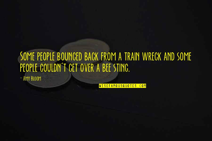 Bee Quotes By Amy Bloom: Some people bounced back from a train wreck