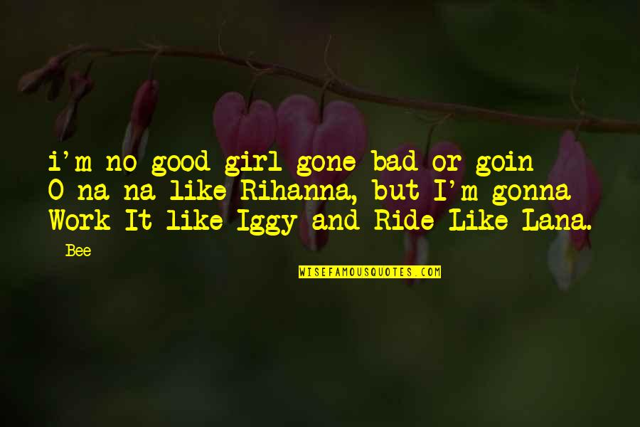 Bee Quotes By Bee: i'm no good-girl-gone bad or goin O-na-na like