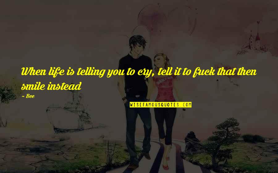 Bee Quotes By Bee: When life is telling you to cry, tell