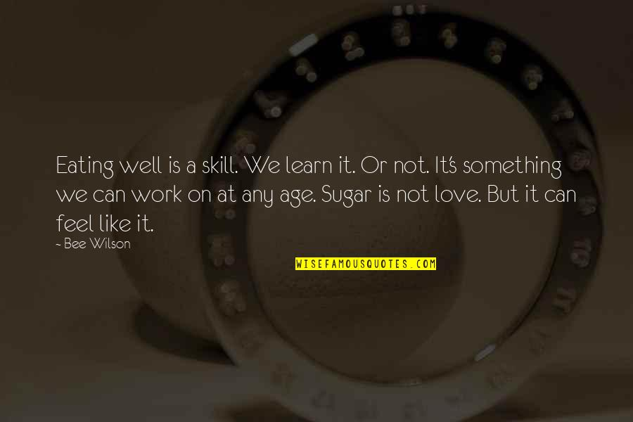 Bee Quotes By Bee Wilson: Eating well is a skill. We learn it.