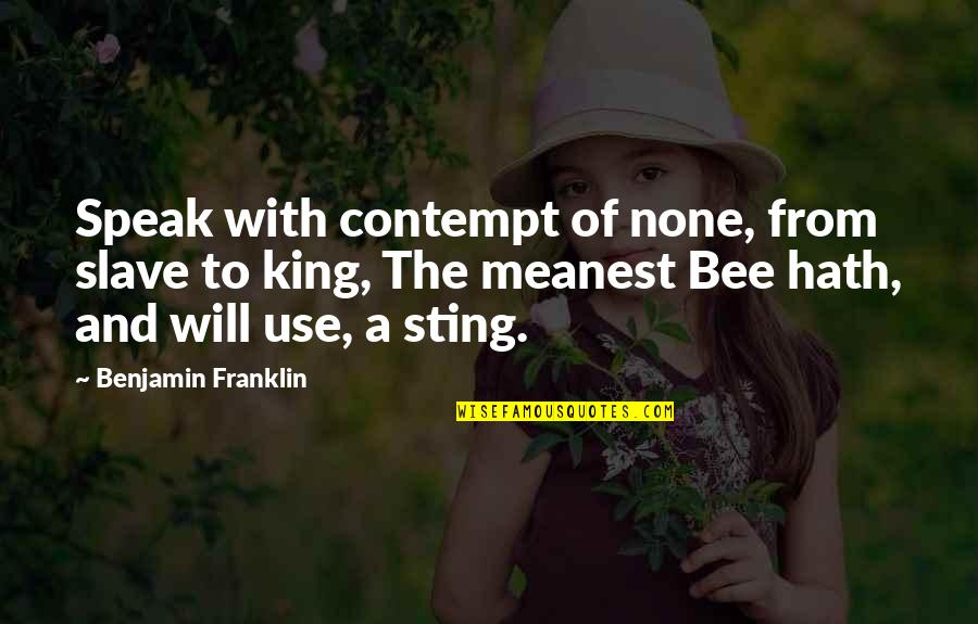 Bee Quotes By Benjamin Franklin: Speak with contempt of none, from slave to