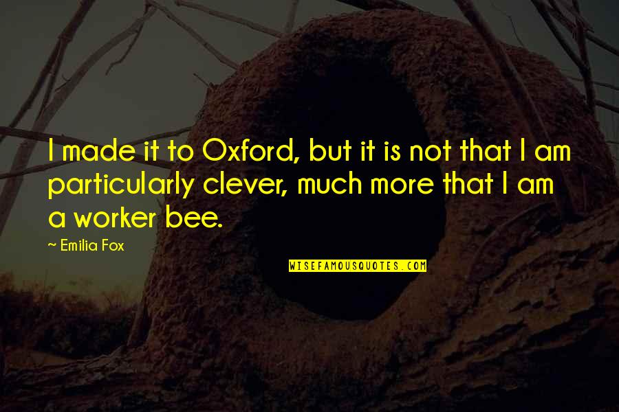 Bee Quotes By Emilia Fox: I made it to Oxford, but it is