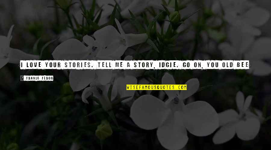 Bee Quotes By Fannie Flagg: I love your stories. Tell me a story,