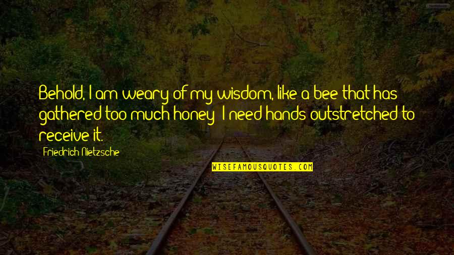Bee Quotes By Friedrich Nietzsche: Behold, I am weary of my wisdom, like