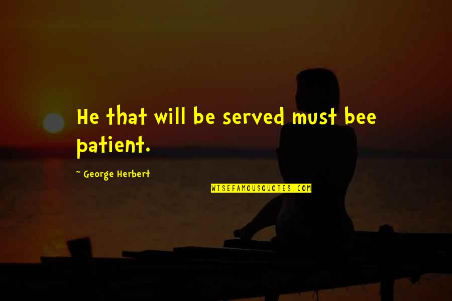 Bee Quotes By George Herbert: He that will be served must bee patient.