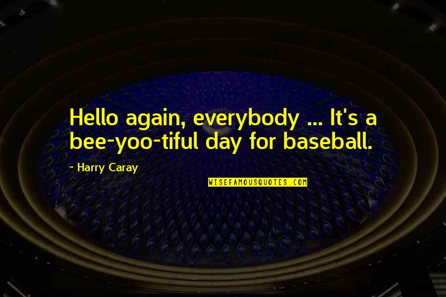Bee Quotes By Harry Caray: Hello again, everybody ... It's a bee-yoo-tiful day