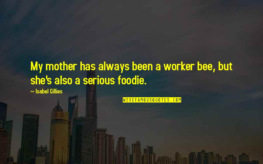 Bee Quotes By Isabel Gillies: My mother has always been a worker bee,