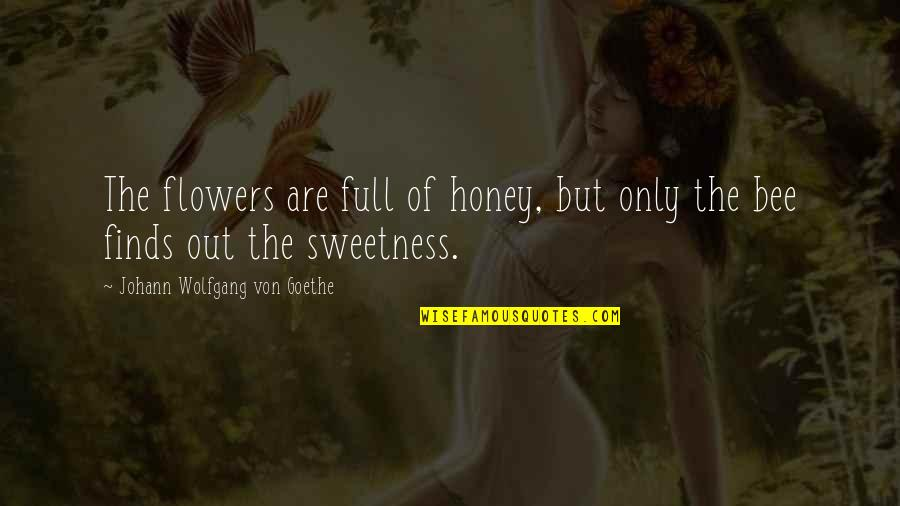 Bee Quotes By Johann Wolfgang Von Goethe: The flowers are full of honey, but only